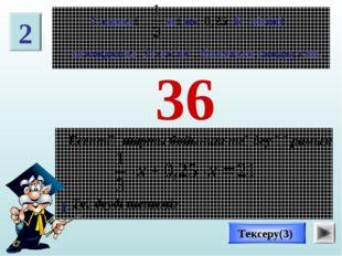 36 Тексеру(3) 2 Есептің шарты бойынша теңдеу құрамыз: Теңдеуді шешеміз