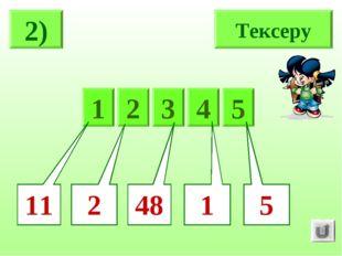 2) Тексеру 5 1 2 3 4 5 2 1 48 11