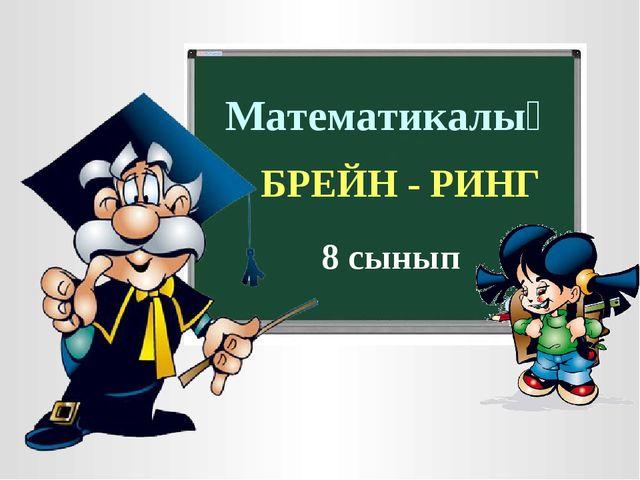 Математикалық БРЕЙН - РИНГ 8 сынып