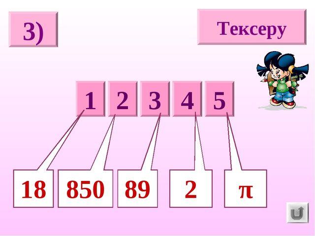 3) Тексеру 5 1 2 3 4 π 850 2 89 18