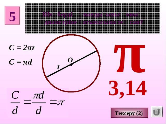 5 Шеңбердің ұзындығының оның диаметріне қатынасына тең сан? О π r Тексеру (2)...
