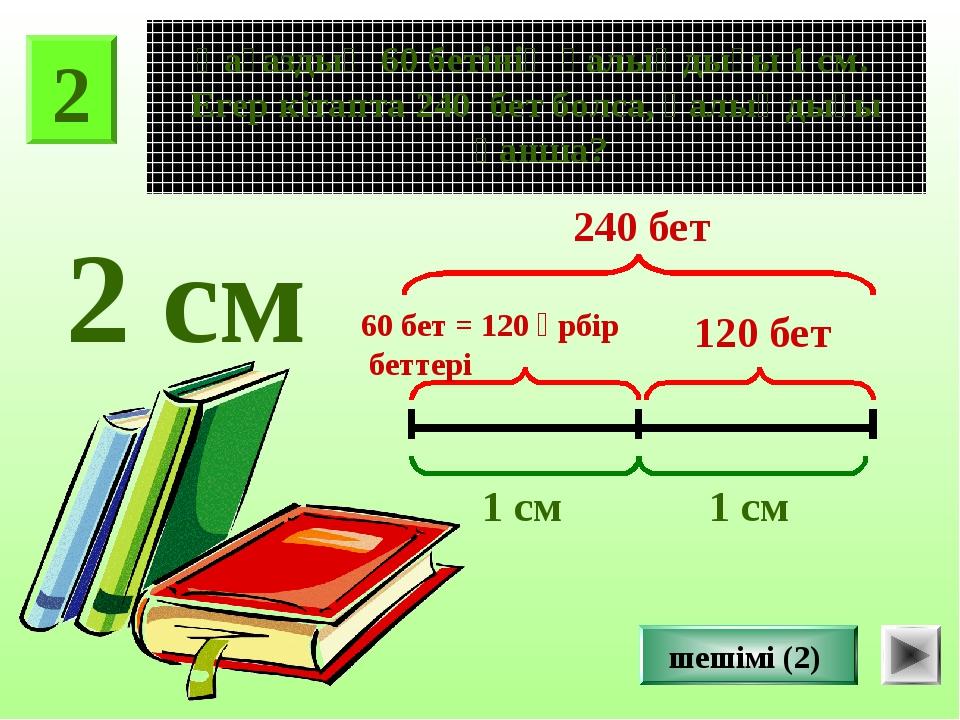 2 Қағаздың 60 бетінің қалыңдығы 1 см. Егер кітапта 240 бет болса, қалыңдығы қ...