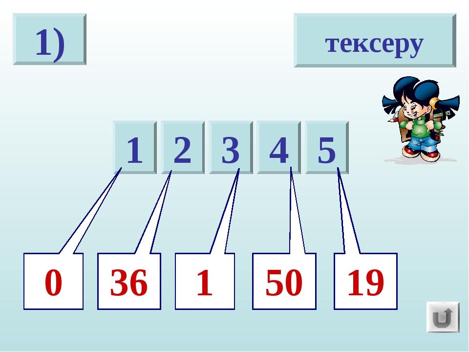 1) тексеру 5 1 2 3 4 19 36 50 1 0