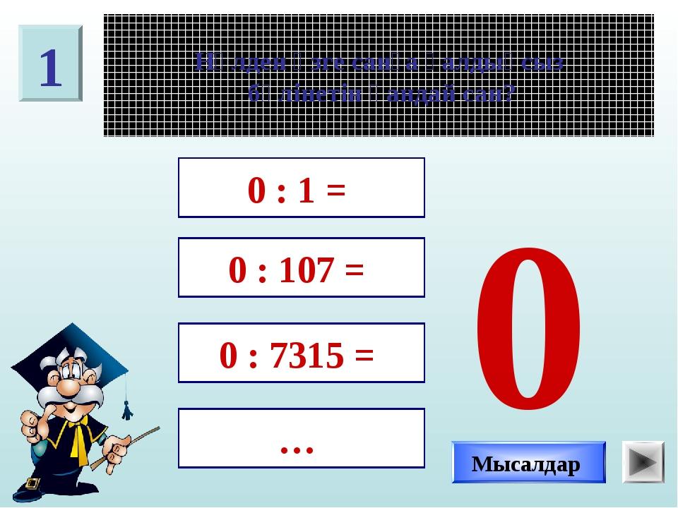 1 Нөлден өзге санға қалдықсыз бөлінетін қандай сан? 0 : 1 = 0 : 107 = 0 : 731...