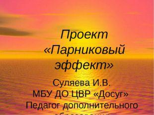 Проект «Парниковый эффект» Суляева И.В. МБУ ДО ЦВР «Досуг» Педагог дополнител