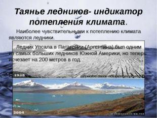 Таянье ледников- индикатор потепления климата. Наиболее чувствительными к пот