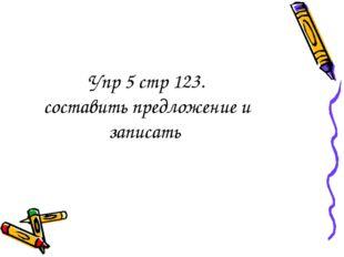 Упр 5 стр 123. составить предложение и записать