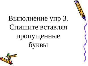 Выполнение упр 3. Спишите вставляя пропущенные буквы