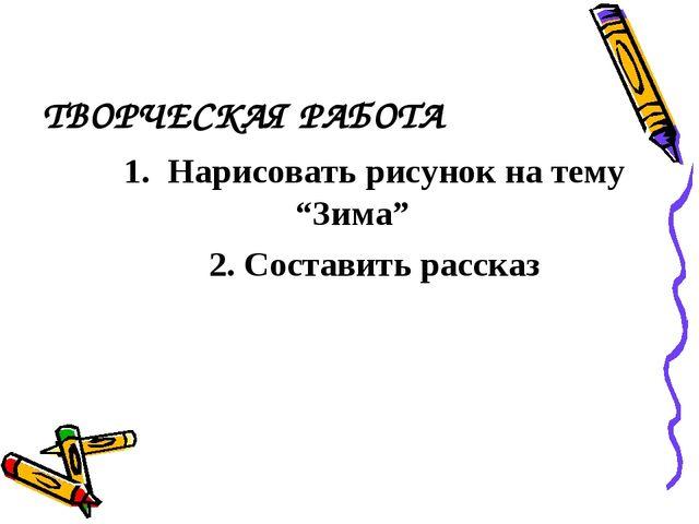 """ТВОРЧЕСКАЯ РАБОТА 1. Нарисовать рисунок на тему """"Зима"""" 2. Составить рассказ"""