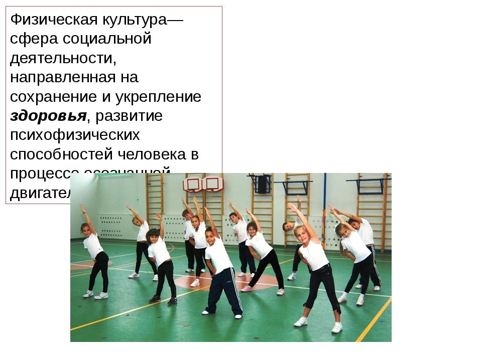 Физическая культура— сфера социальной деятельности, направленная на сохранени...