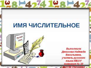 ИМЯ ЧИСЛИТЕЛЬНОЕ Выполнила Денисова Надежда Васильевна, учитель русского язык