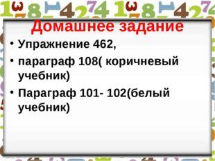 Домашнее задание Упражнение 462, параграф 108( коричневый учебник) Параграф 1