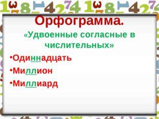 Орфограмма. «Удвоенные согласные в числительных» Одиннадцать Миллион Миллиард