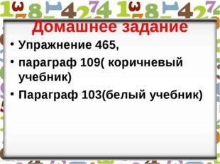 Домашнее задание Упражнение 465, параграф 109( коричневый учебник) Параграф 1