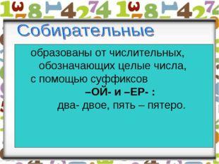 образованы от числительных, обозначающих целые числа, с помощью суффиксов –ОЙ