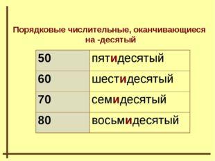 Порядковые числительные, оканчивающиеся на -десятый 50пятидесятый 60шестиде