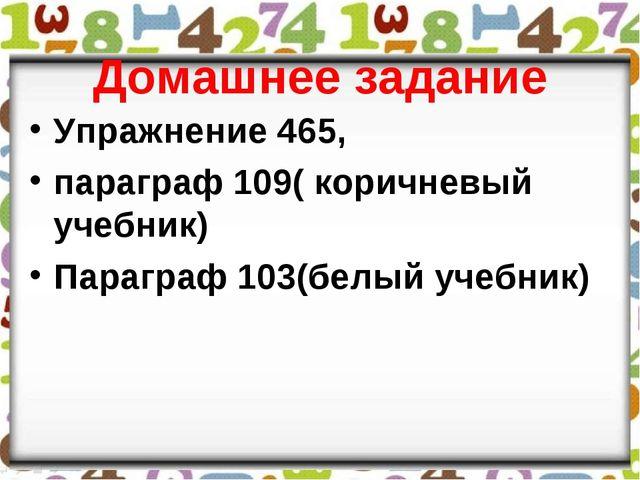 Домашнее задание Упражнение 465, параграф 109( коричневый учебник) Параграф 1...