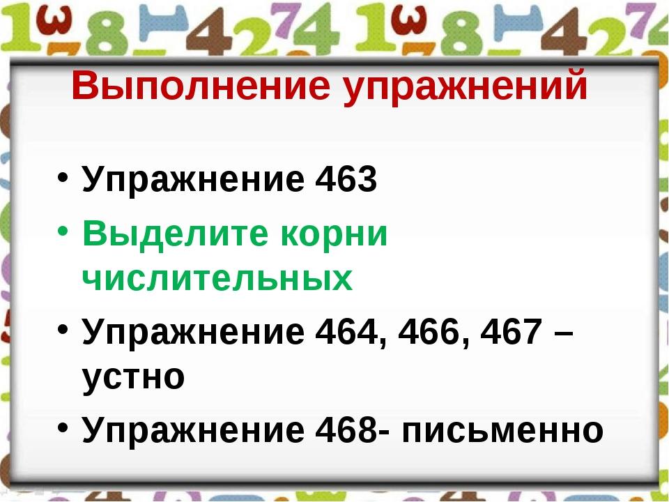 Выполнение упражнений Упражнение 463 Выделите корни числительных Упражнение 4...