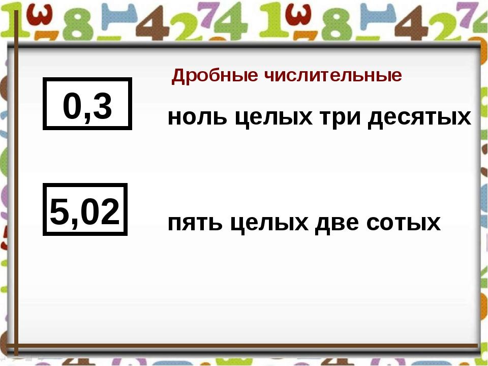 Дробные числительные 0,3 5,02 ноль целых три десятых пять целых две сотых