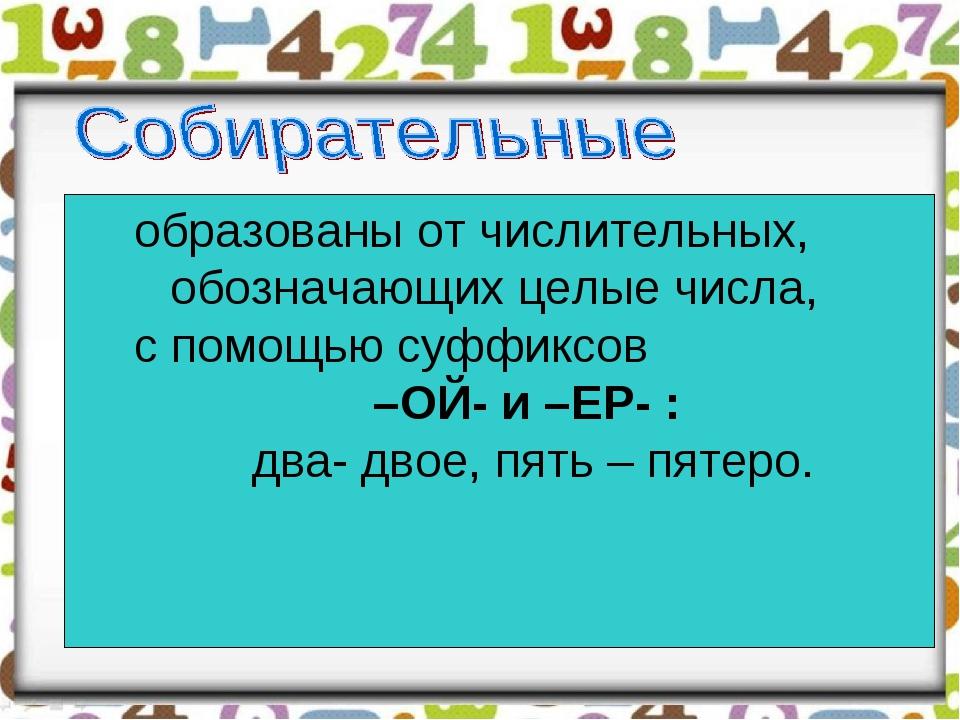 образованы от числительных, обозначающих целые числа, с помощью суффиксов –ОЙ...