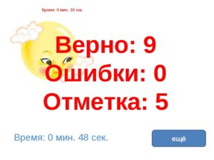 Верно: 9 Ошибки: 0 Отметка: 5 Время: 0 мин. 18 сек. Время: 0 мин. 48 сек. ещё