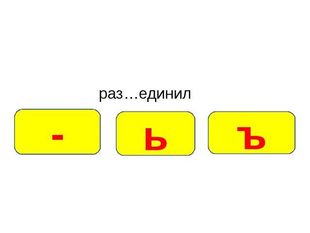 раз…единил ъ ь -