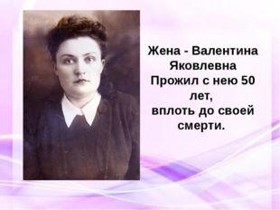 Жена - Валентина Яковлевна Прожил с нею 50 лет, вплоть до своей смерти.