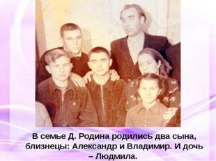 В семье Д. Родина родились два сына, близнецы: Александр и Владимир. И дочь