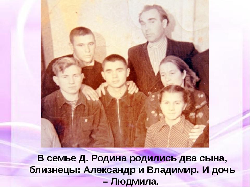 В семье Д. Родина родились два сына, близнецы: Александр и Владимир. И дочь...