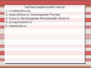 Библиографический список: 1. ru.wikipedia.org 2. www.ebftour.ru Заповедники Р