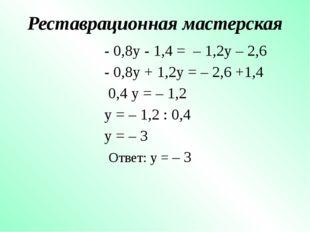 Реставрационная мастерская - 0,8y - 1,4 = – 1,2y – 2,6 - 0,8y + 1,2y = – 2,6