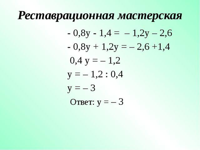 Реставрационная мастерская - 0,8y - 1,4 = – 1,2y – 2,6 - 0,8y + 1,2y = – 2,6...