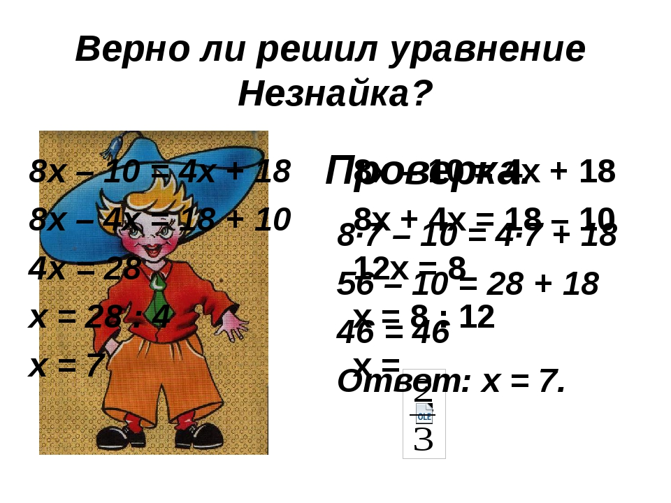 Верно ли решил уравнение Незнайка? 8х – 10 = 4х + 18 8х + 4х = 18 – 10 12х =...