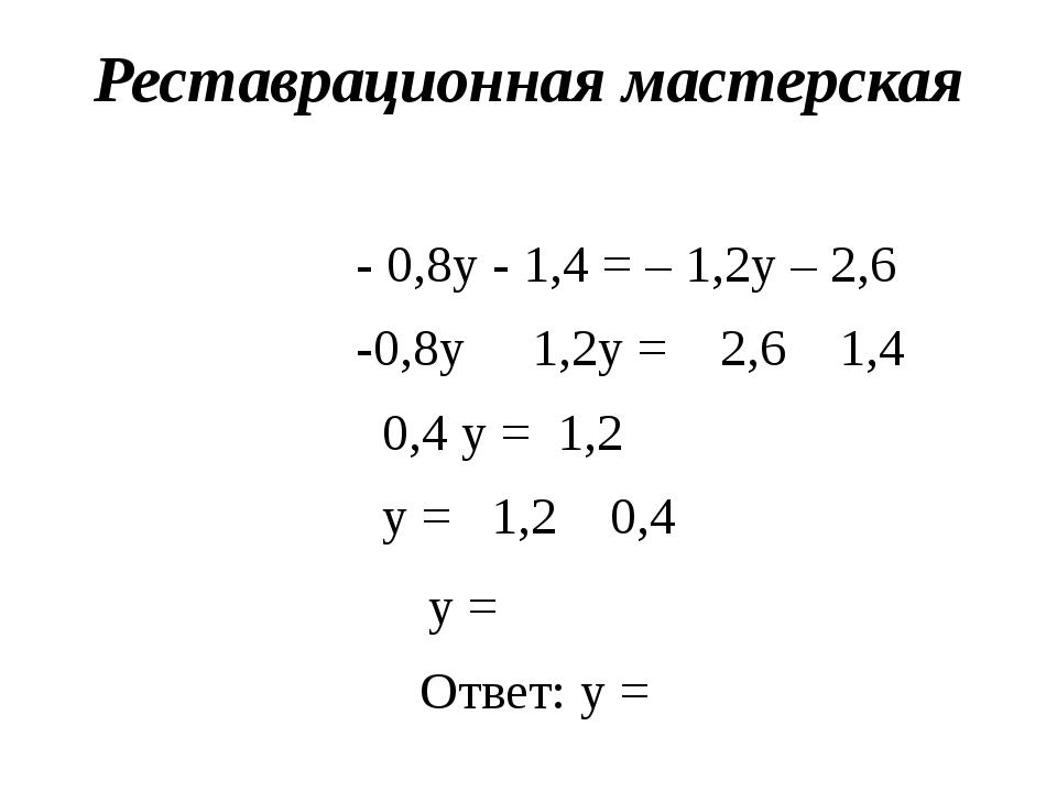 Реставрационная мастерская - 0,8y - 1,4 = – 1,2y – 2,6 -0,8y 1,2y = 2,6 1,4 0...