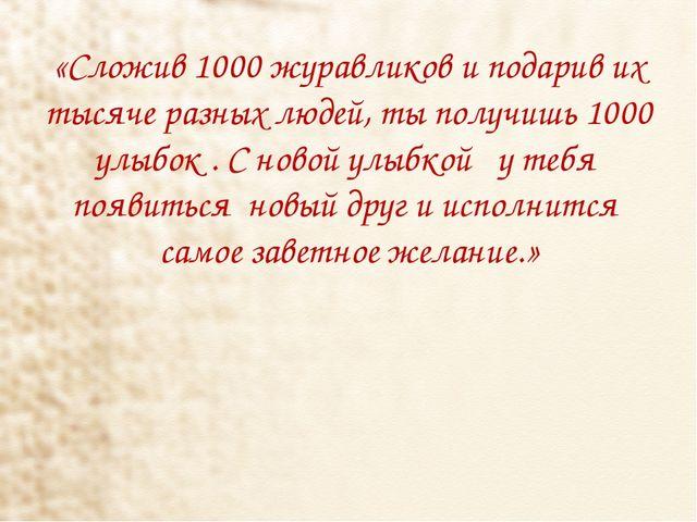 «Сложив 1000 журавликов и подарив их тысяче разных людей, ты получишь 1000 ул...