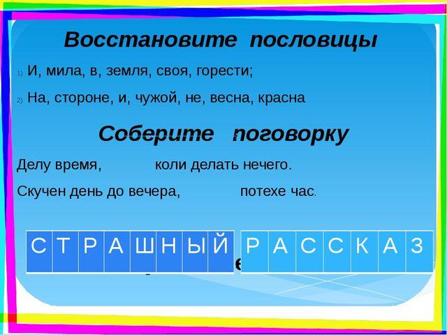 Восстановите пословицы И, мила, в, земля, своя, горести; На, стороне, и, чужо...