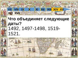 Что объединяет следующие даты? 1492, 1497-1498, 1519-1521. VII VIII IX X XI X
