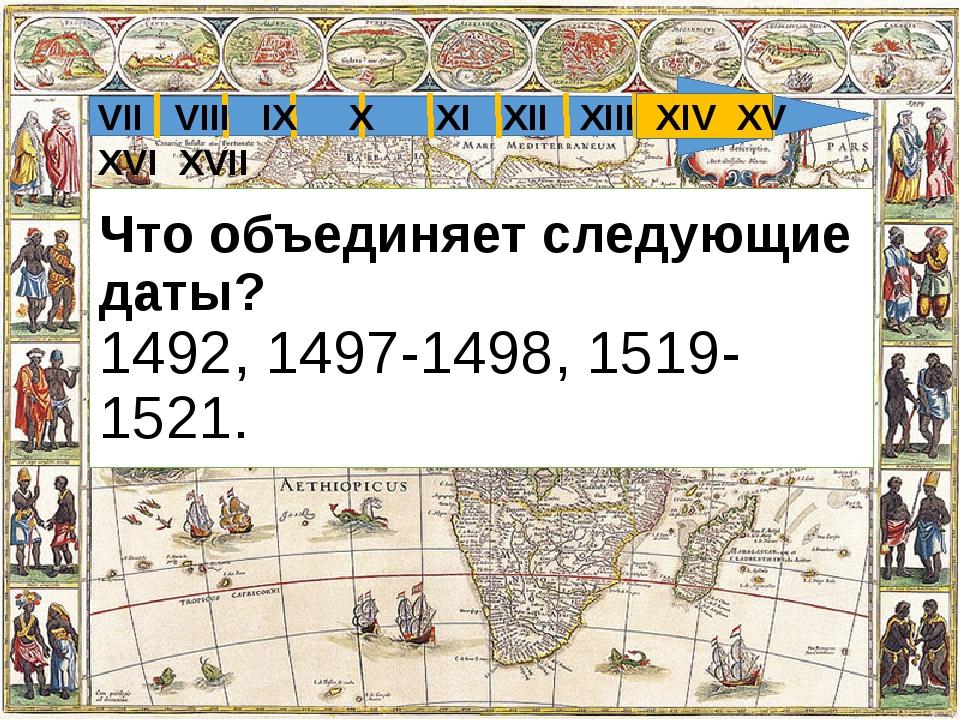 Что объединяет следующие даты? 1492, 1497-1498, 1519-1521. VII VIII IX X XI X...