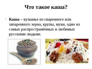 Что такое каша? Каша – кушанье из сваренного или запаренного зерна, крупы, му