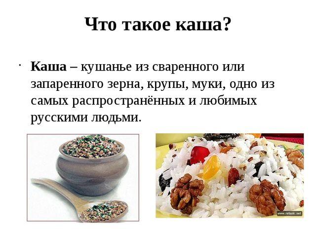 Что такое каша? Каша – кушанье из сваренного или запаренного зерна, крупы, му...