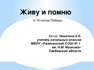 Живу и помню К 70-летию Победы Автор: Никитина Е.Е. учитель начальных классов