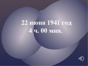 22 июня 1941 год 4 ч. 00 мин.