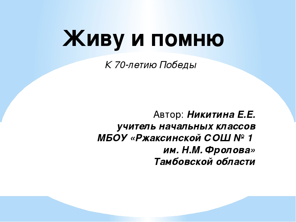 Живу и помню К 70-летию Победы Автор: Никитина Е.Е. учитель начальных классов...
