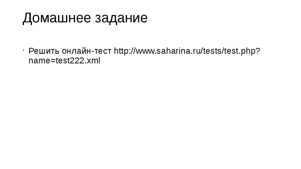 Домашнее задание Решить онлайн-тест http://www.saharina.ru/tests/test.php?nam...