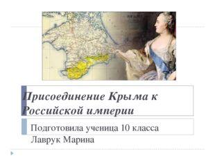 Присоединение Крыма к Российской империи Подготовила ученица 10 класса Лавру