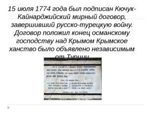 15 июля 1774 года был подписанКючук-Кайнарджийский мирный договор, завершивш
