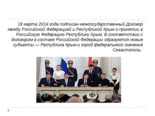 18 марта2014 годаподписан межгосударственныйДоговор между Российской Федер