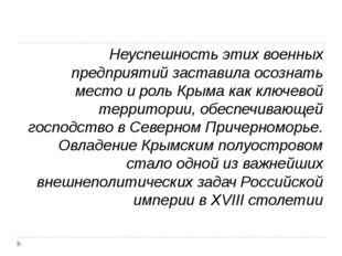 Неуспешность этих военных предприятий заставила осознать место и роль Крыма к