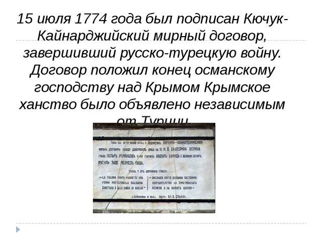 15 июля 1774 года был подписанКючук-Кайнарджийский мирный договор, завершивш...