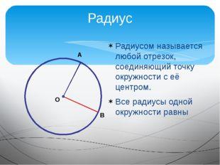 Радиусом называется любой отрезок, соединяющий точку окружности с её центром.